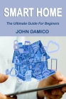 Smart Home: The Ultimate Guide For Beginers Cover Image