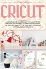 Cricut: 3 Books in 1: A Definitive and Phased Guide with Illustrated Practical Examples to Allowing You to Use All the Feature Cover Image