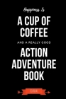 Happiness Is A Cup Of Coffee And A Really Good Action Adventure Book Journal: Book Lover Gifts - A Small Lined Notebook (Card Alternative) Cover Image