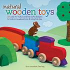 Natural Wooden Toys: 75 Easy-To-Make and Kid-Safe Designs to Inspire Imaginations & Creative Play Cover Image