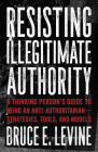 Resisting Illegitimate Authority: A Thinking Person's Guide to Being an Anti-Authoritariana Strategies, Tools, and Models Cover Image