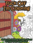 Fuck Off I'm Coloring: Adult Coloring Book 40 Swear Words to Color Your Anger Away - It's Time to Chill Cover Image