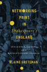 Networking Print in Shakespeare's England: Influence, Agency, and Revolutionary Change (Stanford Text Technologies) Cover Image