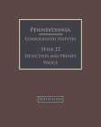 Pennsylvania Consolidated Statutes Title 22 Detectives and Private Police 2020 Edition Cover Image