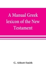 A manual Greek lexicon of the New Testament Cover Image