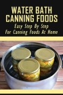 Water Bath Canning Foods: Easy Step By Step For Canning Foods At Home: How To Hot Water Bath Canning Jars Cover Image