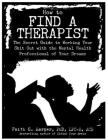 How to Find a Therapist: The Secret Guide to Working Your Shit Out with the Mental Health Professional of Your Dreams Cover Image