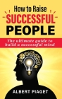 How to Raise Successful People: The ultimate guide to build a successful mind Cover Image