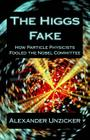 The Higgs Fake: How Particle Physicists Fooled the Nobel Committee Cover Image
