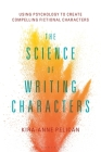 The Science of Writing Characters: Using Psychology to Create Compelling Fictional Characters Cover Image