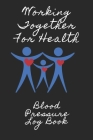 Working Together For Health Blood Pressure Log: 6X9 Inch 110 Pages Heart Health Monitor And Fitness Tracker Cover Image