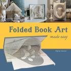 Folded Book Art Made Easy: Recycling books into beautiful folded sculptures Cover Image