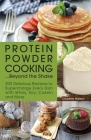 Protein Powder Cooking... Beyond the Shake: 200 Delicious Recipes to Supercharge Every Dish with Whey, Soy, Casein and More Cover Image