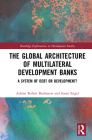 The Global Architecture of Multilateral Development Banks: A System of Debt or Development? (Routledge Explorations in Development Studies) Cover Image