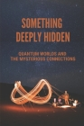 Something Deeply Hidden: Quantum Worlds And The Mysterious Connections: Explanation Of Entanglement Theory Cover Image