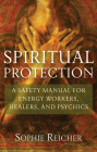 Spiritual Protection: A Safety Manual for Energy Workers, Healers, and Psychics Cover Image