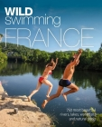 Wild Swimming France: 750 Most Beautiful Rivers, Lakes, Waterfalls and Natural Ponds Cover Image