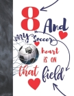 8 And My Soccer Heart Is On That Field: Soccer Gifts For Boys And Girls A Sketchbook Sketchpad Activity Book For Kids To Draw And Sketch In Cover Image