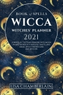 Wicca Book of Spells Witches' Planner 2021: A Wheel of the Year Grimoire with Moon Phases, Astrology, Magical Crafts, and Magic Spells for Wiccans and Cover Image