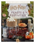 Harry Potter: Feasts & Festivities (Entertaining Gifts, Entertaining at Home): The Official Book of Magical Recipes, Crafts, and Celebrations Inspired by the Wizarding World Cover Image
