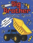 Big Brother Coloring Book With Construction Vehicles: Colouring Pages For Kids & Toddlers 2-6 6-8 Ages Images with Trucks Tractors Cranes Diggers Dump Cover Image