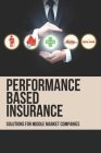 Performance Based Insurance: Solutions For Middle Market Companies: Guide To Understanding The Insurance Jargon Cover Image