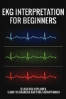 EKG Interpretation For Beginners: 12-Lead EKG Explained, Learn To Diagnose And Treat Arrhythmias: Ecg Reading For Nurses Cover Image