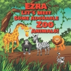 Ezra Let's Meet Some Adorable Zoo Animals!: Personalized Baby Books with Your Child's Name in the Story - Children's Books Ages 1-3 Cover Image