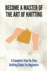 Become A Master Of The Art Of Knitting: A Complete Step-By-Step Knitting Guide For Beginners: Carry Out Knitting Projects Cover Image