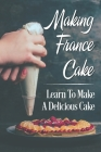 Making France Cake: Learn To Make A Delicious Cake: Cake Recipes Cover Image