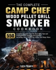 The Complete Camp Chef Wood Pellet Grill & Smoker Cookbook: 550 Complete Recipes with The Best BBQ Tips and Techniques for Smoking and Grilling. Inclu Cover Image