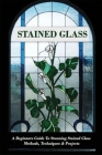 Stained Glass: A Beginners Guide To Stunning Stained Glass Methods, Techniques & Projects: Stained Glass Art Cover Image