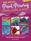 The Art of Paint Pouring: Swipe, Swirl & Spin: 50+ tips, techniques, and step-by-step exercises for creating colorful fluid art (Fluid Art Series) Cover Image