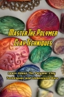 Master The Polymer Clay Techniques: Learn About The Polymer Clay Techniques and Understand More: Creative Polymer Clay Book Cover Image