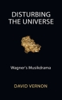 Disturbing the Universe: Wagner's Musikdrama Cover Image