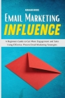 Email Marketing Influence: A Beginners Guide to Get More Engagement and Sales Using Effective, Proven Email Marketing Strategies Cover Image