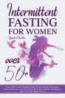 Intermittent Fasting For Women Over 50: Learn How to Lose Weight Quickly, Prevent Diabetes, Rejuvenate, Balance Hormones, Increase Energy, Detox Your Cover Image