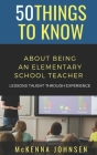 50 Things to Know About Being an Elementary School Teacher: Lessons Taught Through Experience Cover Image