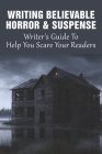 Writing Believable Horror & Suspense: Writer's Guide To Help You Scare Your Readers: How To Make Sure That Your Hero Doesn'T Come Across As A Wimp... Cover Image