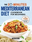 The 30-Minutes Mediterranean Diet Cookbook for Beginners: Over 100 Delicious and Everyday Comfort Recipes to Make Healthy Eating Easy Cover Image