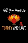 All You Need Is Turkey And Love: Thanksgiving Gratitude Journal For for Giving Daily Thanks and Recording the Things You Are Grateful For Cover Image