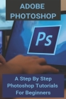 Adobe Photoshop: A Step By Step Photoshop Tutorials For Beginners: Photoshop Tutorials Step By Step Cover Image