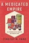Medicated Empire: The Pharmaceutical Industry and Modern Japan (Studies of the Weatherhead East Asian Institute) Cover Image