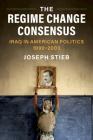 The Regime Change Consensus: Iraq in American Politics, 1990-2003 Cover Image