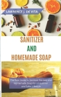 Sanitizer and Homemade Soap: The Best Guide to Sanitizer Recipes and Homemade Soap for a Healthier and Safer Lifestyle Cover Image
