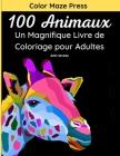 100 Animaux - Un Magnifique Livre de Coloriage pour Adultes: 100 jolis dessins très détaillés d'animaux sauvages, domestiques, d'oiseaux, de créatures Cover Image