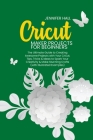 Cricut Maker Projects for Beginners: The Ultimate Guide to Creating Awesome Projects with Your Cricut. Tips, Tricks & Ideas to Spark Your Creativity & Cover Image
