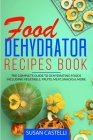 Food Dehydrator Recipes Book: The Complete Guide to Dehydrating Foods Including Vegetable, Fruits, Meat, Snacks & DIY Dehydrated Meals for The Trail Cover Image