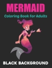 Mermaid Coloring Book for Adults Black Background: An Adult Coloring Book with Beautiful Mermaids, Underwater Coloring Book for Teens Boys and Girls. Cover Image
