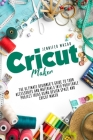 Cricut Maker: The Ultimate Beginner's Guide to Turn Accessories and Materials Into Profitable Project Ideas Using Design Space and C Cover Image